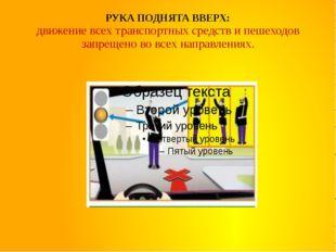 РУКА ПОДНЯТА ВВЕРХ: движение всех транспортных средств и пешеходов запрещено