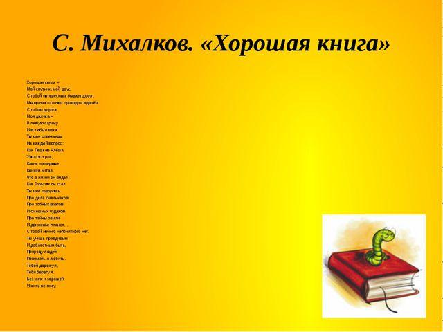 С. Михалков. «Хорошая книга» Хорошая книга – Мой спутник, мой друг, С тобой и...