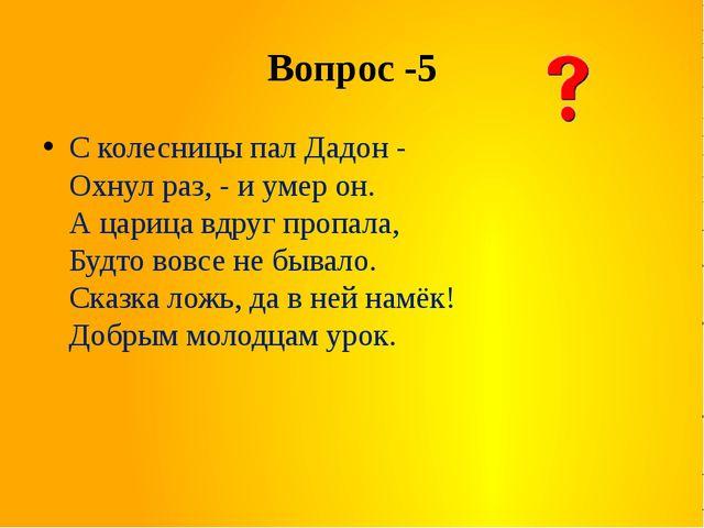 Вопрос -5 С колесницы пал Дадон - Охнул раз, - и умер он. А царица вдруг проп...