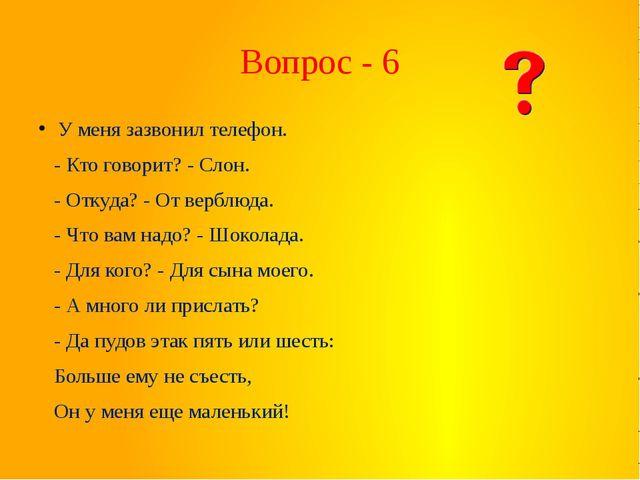 Вопрос - 6 У меня зазвонил телефон. - Кто говорит? - Слон. - Откуда? - От вер...