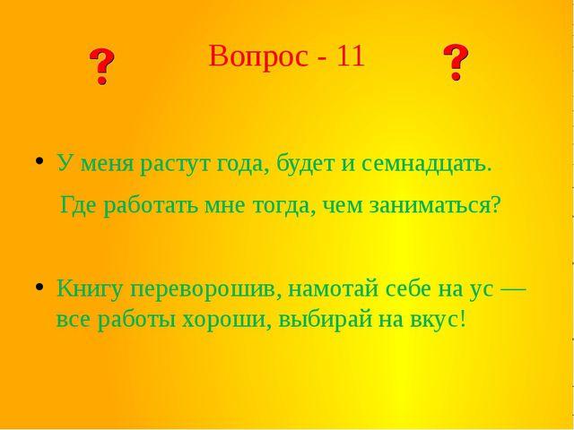 Вопрос - 11 У меня растут года, будет и семнадцать. Где работать мне тогда, ч...