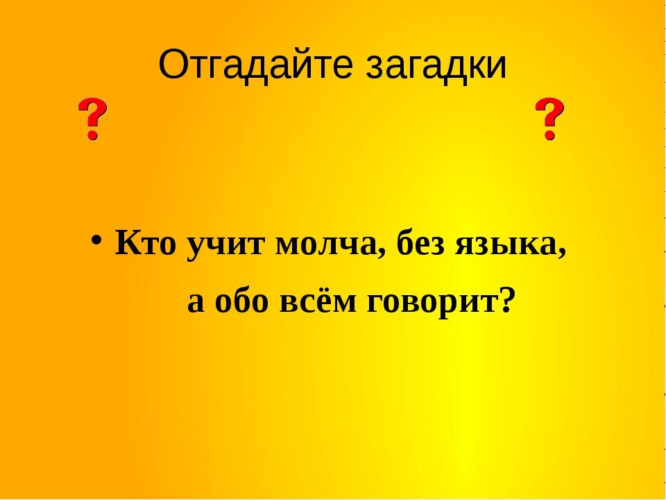 Отгадайте загадки Кто учит молча, без языка, а обо всём говорит?