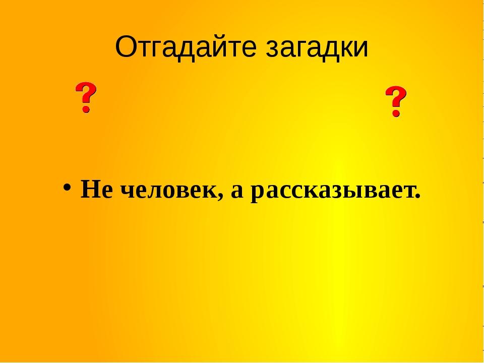 Отгадайте загадки Не человек, а рассказывает.