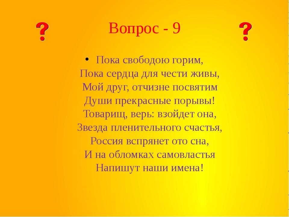 Вопрос - 9 Пока свободою горим, Пока сердца для чести живы, Мой друг, отчизне...