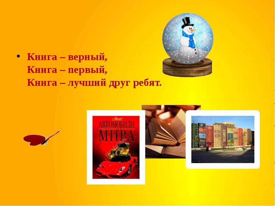 Книга – верный, Книга – первый, Книга – лучший друг ребят.