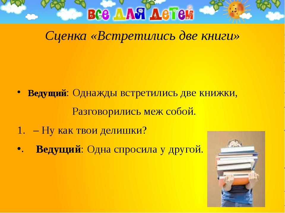 Сценка «Встретились две книги» Ведущий: Однажды встретились две книжки, Разг...