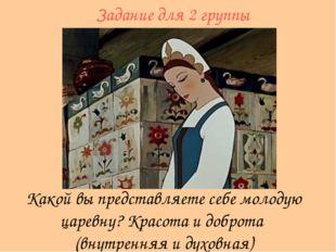 Какой вы представляете себе молодую царевну? Красота и доброта (внутренняя и