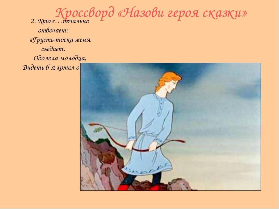 Кроссворд «Назови героя сказки» 2. Кто «…печально отвечает: «Грусть-тоска мен...