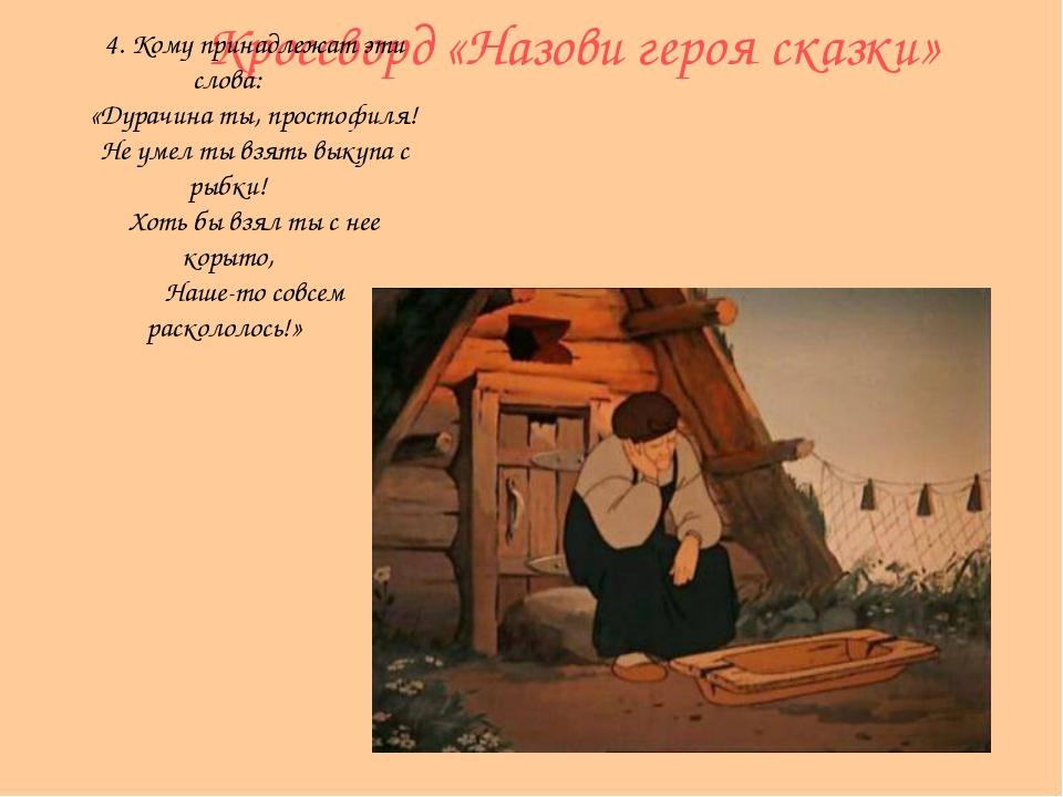 Кроссворд «Назови героя сказки» 4. Кому принадлежат эти слова: «Дурачина ты,...