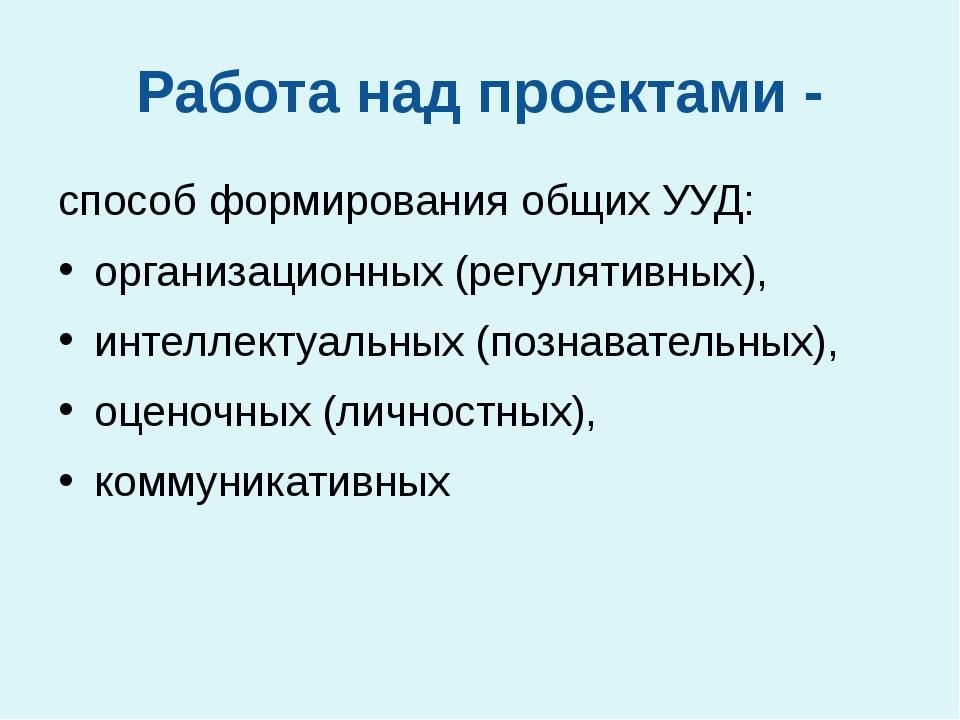 Работа над проектами - способ формирования общих УУД: организационных (регуля...