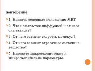 повторение 1. Назвать основные положения МКТ 2. Что называется диффузией и от