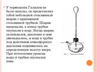У термоскопа Галилея не было шкалы, он представлял собой небольшой стеклянный