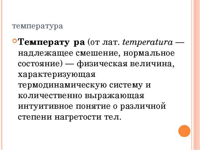 температура Температу́ра (от лат. temperatura— надлежащее смешение, нормальн...