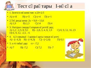 Тест сұрақтары І-нұсқа 1. Белгісіз мүшені тап: х:20=2:5 А) х=8 В) х=5 С) х=4