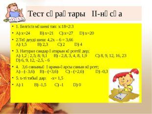 Тест сұрақтары ІІ-нұсқа 1. Белгісіз мүшені тап: х:18=2:3 А) х=24 В) х=21 С) х