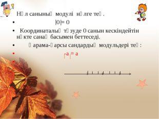 Нөл санының модулі нөлге тең. 0 = 0 Координаталық түзуде 0 санын кескіндейтін