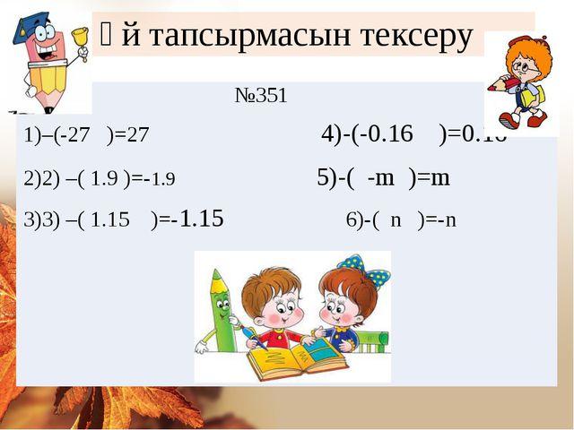 Үй тапсырмасын тексеру №351 –(-27 )=27 4)-(-0.16 )=0.16 2) –( 1.9 )=-1.9 5)-(...