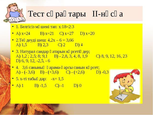 Тест сұрақтары ІІ-нұсқа 1. Белгісіз мүшені тап: х:18=2:3 А) х=24 В) х=21 С) х...