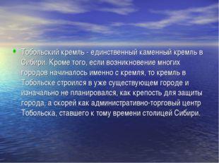 Тобольский кремль - единственный каменный кремль в Сибири. Кроме того, если в