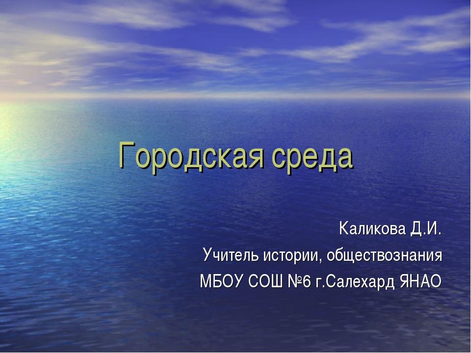 Городская среда Каликова Д.И. Учитель истории, обществознания МБОУ СОШ №6 г.С...