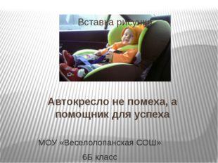 Автокресло не помеха, а помощник для успеха МОУ «Веселолопанская СОШ» 6Б класс