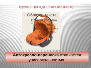 Группа 0+ (от 0 до 1,5 лет, вес 0-13 кг) Автокресло-переноскаотличается унив