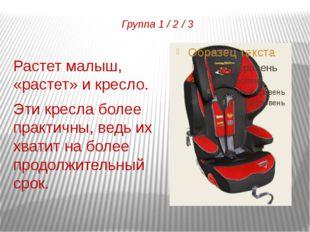 Группа 1 / 2 / 3 Растет малыш, «растет» и кресло. Эти кресла более практичны,