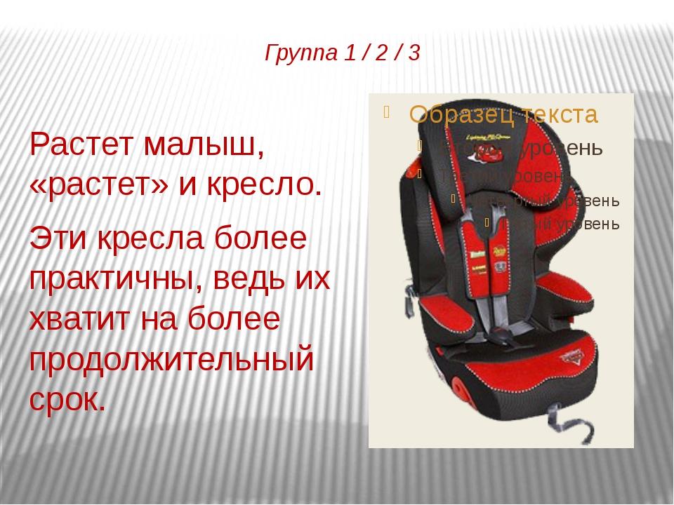 Группа 1 / 2 / 3 Растет малыш, «растет» и кресло. Эти кресла более практичны,...