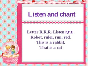 Listen and chant Letter R,R,R. Listen r,r,r. Robot, ruler, run, red. This is