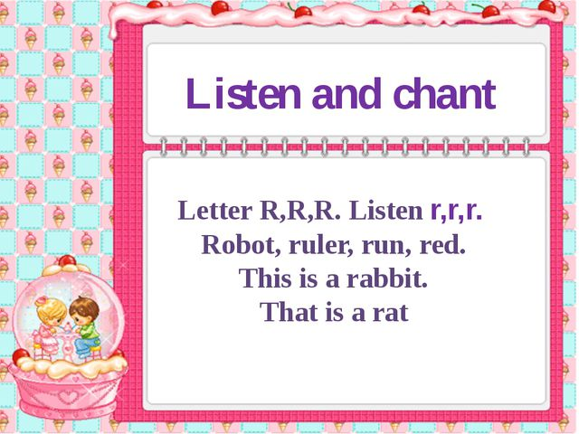 Listen and chant Letter R,R,R. Listen r,r,r. Robot, ruler, run, red. This is...