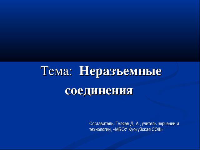Тема: Неразъемные соединения Составитель: Гуляев Д. А., учитель черчении и те...