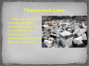 Моральный износ основных фондов – потеря экономической целесообразности их ис