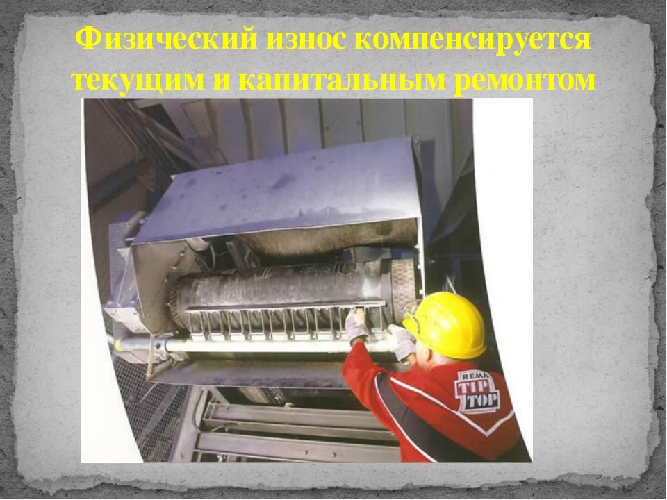 Физический износ компенсируется текущим и капитальным ремонтом
