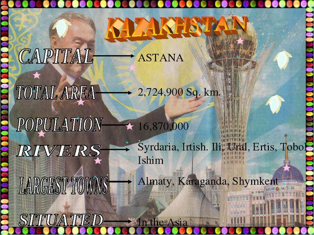 ASTANA 2,724,900 Sq. km. 16,870,000 Syrdaria, Irtish. Ili, Ural, Ertis, Tobol...