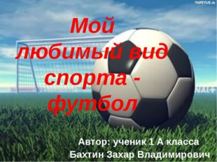 Мой любимый вид спорта - футбол Автор: ученик 1 А класса Бахтин Захар Владими