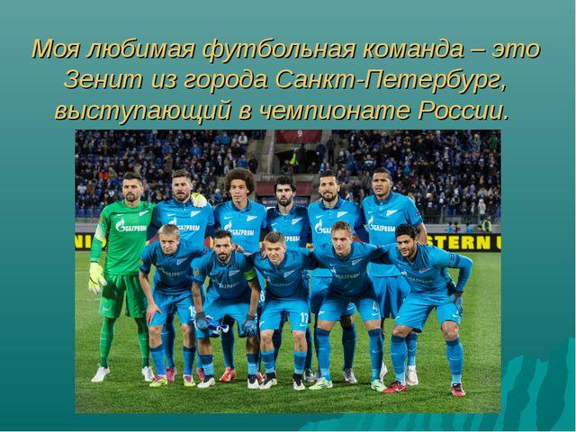 Моя любимая футбольная команда – это Зенит из города Санкт-Петербург, выступа...