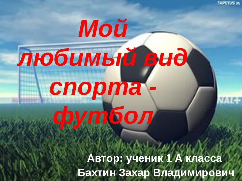 Мой любимый вид спорта - футбол Автор: ученик 1 А класса Бахтин Захар Владими...