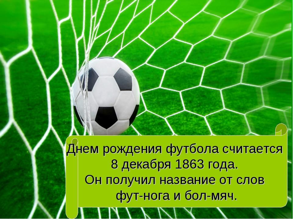 Днем рождения футбола считается 8 декабря 1863 года. Он получил название от с...