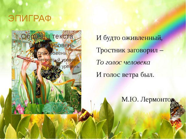 ЭПИГРАФ И будто оживленный, Тростник заговорил – То голос человека И голос ве...