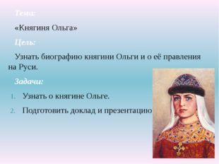Тема: «Княгиня Ольга» Цель: Узнать биографию княгини Ольги и о её правления