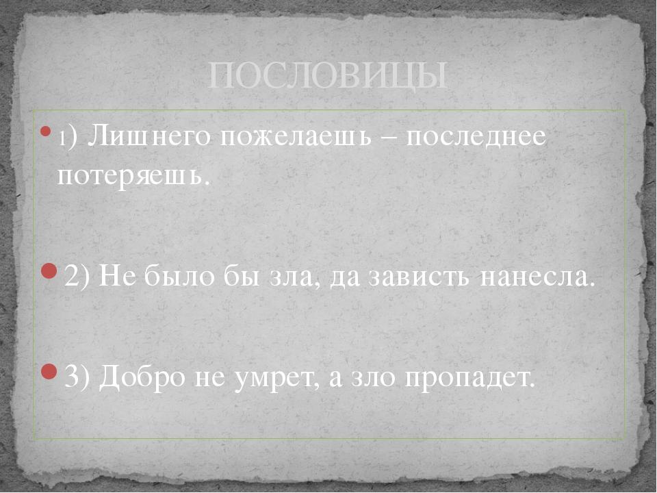 1) Лишнего пожелаешь – последнее потеряешь. 2) Не было бы зла, да зависть нан...