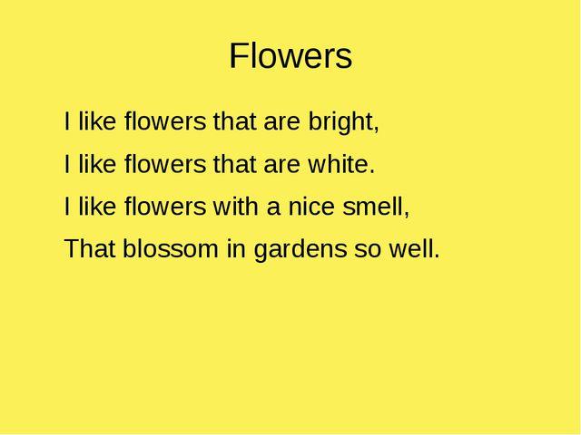 Flowers I like flowers that are bright, I like flowers that are white. I like...