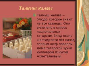 Талкыш каляве Талкыш каляве – блюдо, которое знают не все казанцы. Оно включ