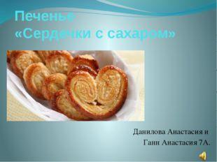 Печенье «Сердечки с сахаром» Данилова Анастасия и Ганн Анастасия 7А.