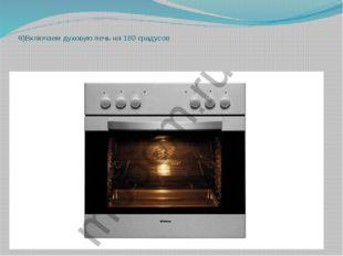 8)Включаем духовую печь на 180 градусов