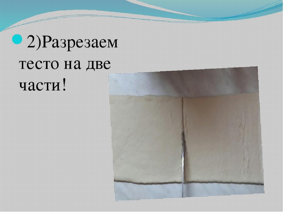 2)Разрезаем тесто на две части!