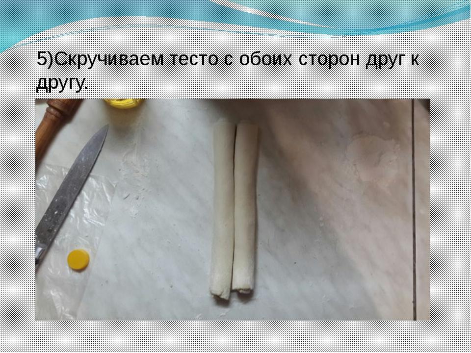 5)Скручиваем тесто с обоих сторон друг к другу.