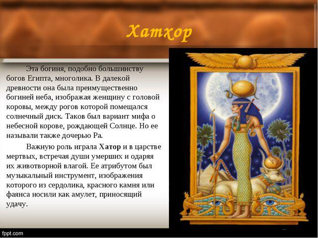 Хатхор Эта богиня, подобно большинству богов Египта, многолика. В далекой д...