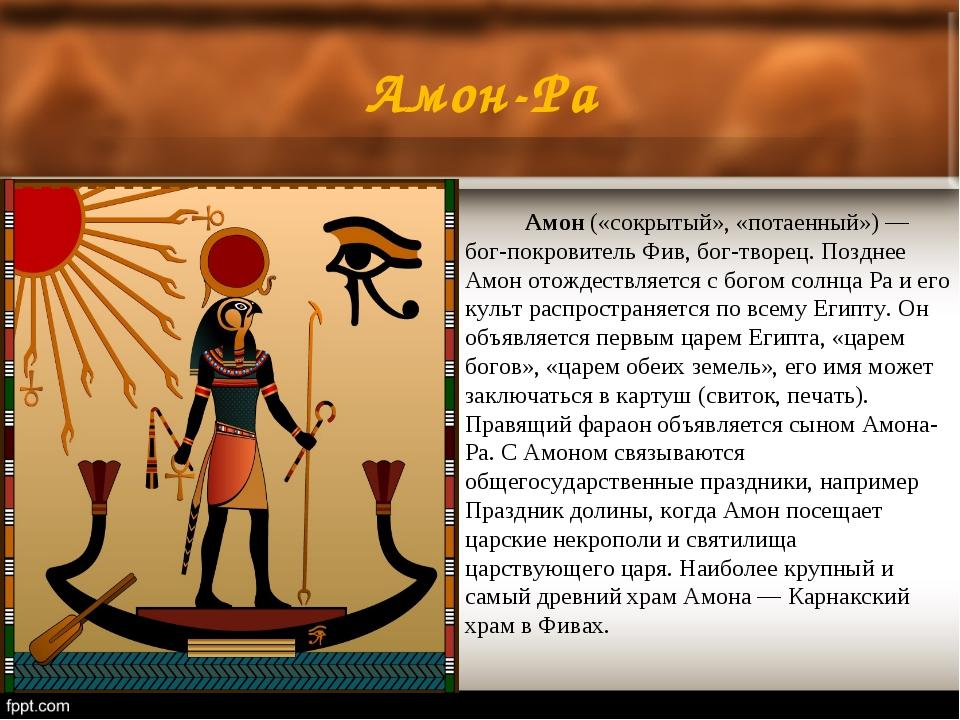 Амон-Ра Амон(«сокрытый», «потаенный») — бог-покровитель Фив, бог-творец. П...