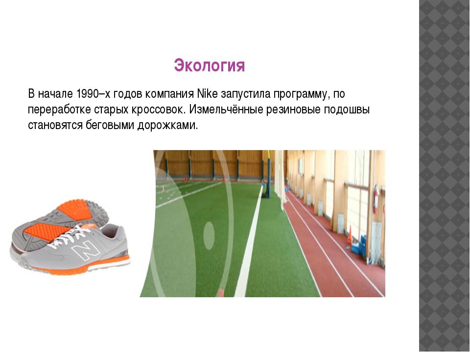 Экология В начале 1990–х годов компания Nike запустила программу, по перерабо...